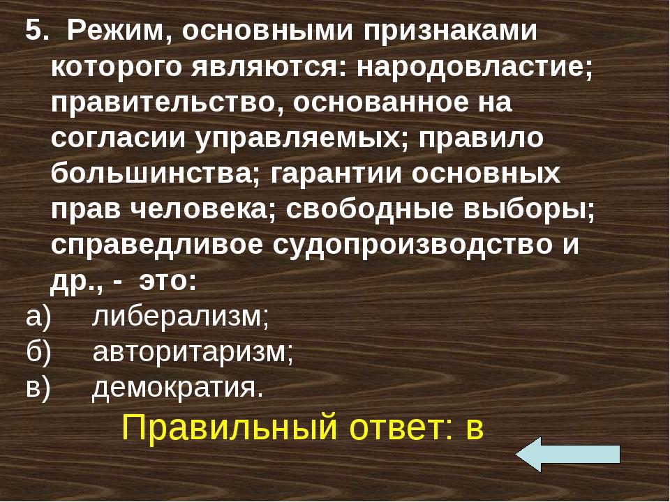 5. Режим, основными признаками которого являются: народовластие; правительств...