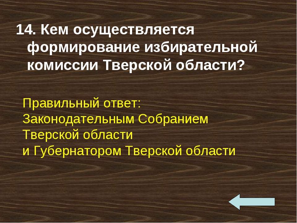 14. Кем осуществляется формирование избирательной комиссии Тверской области?...