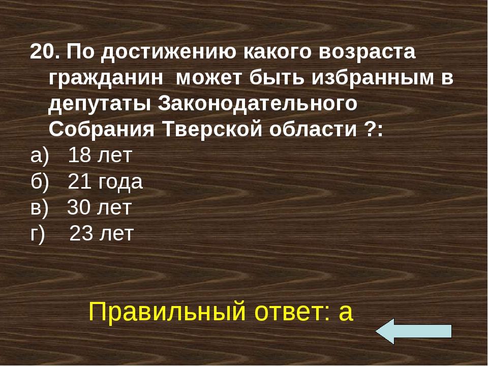 20. По достижению какого возраста гражданин может быть избранным в депутаты З...