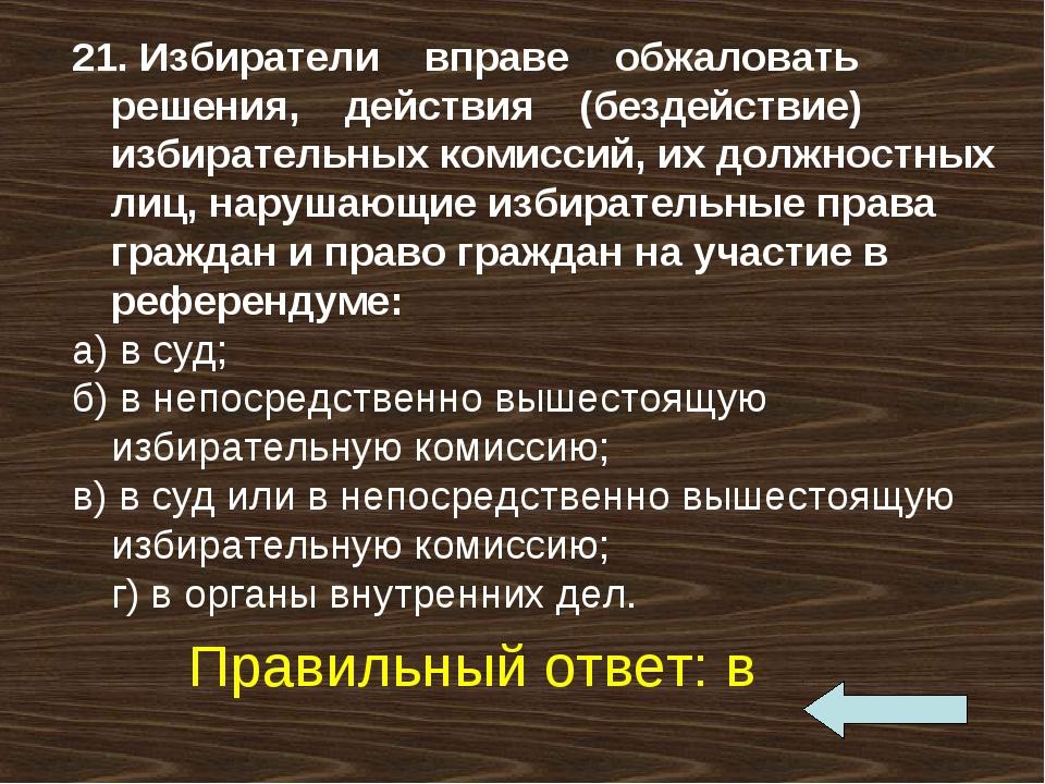 21. Избиратели вправе обжаловать решения, действия (бездействие) избирательны...