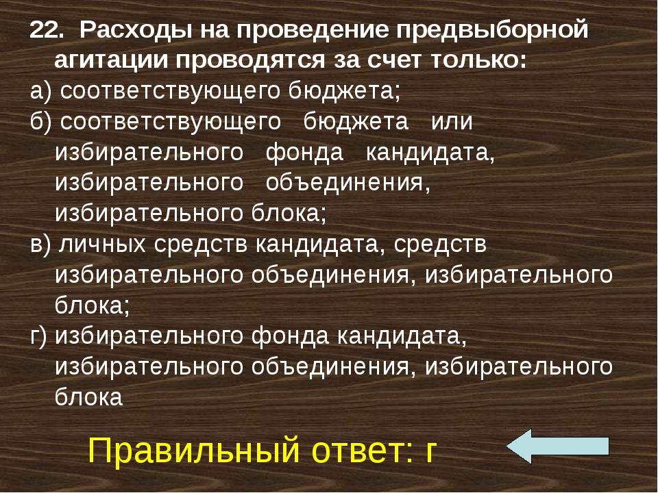 22. Расходы на проведение предвыборной агитации проводятся за счет только: а)...