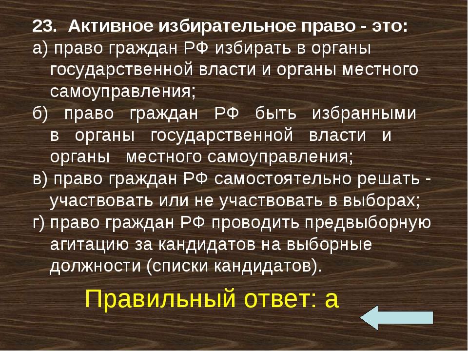 23. Активное избирательное право - это: а) право граждан РФ избирать в орган...