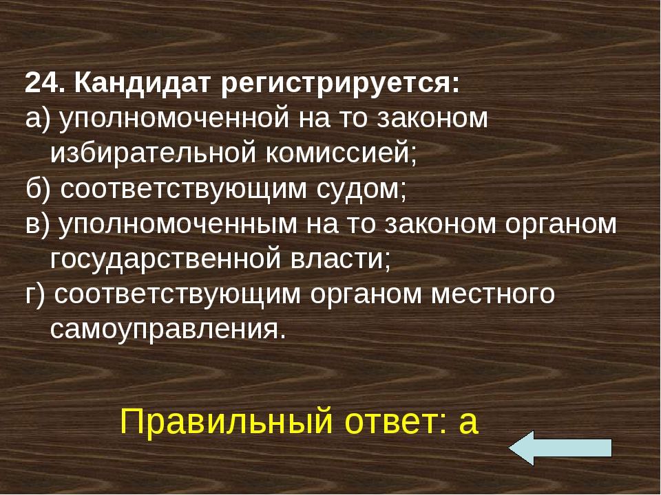 24. Кандидат регистрируется: а)уполномоченной на то законом избирательной ко...