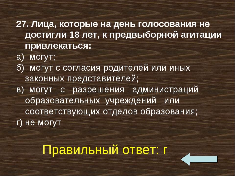 27. Лица, которые на день голосования не достигли 18 лет, к предвыборной агит...