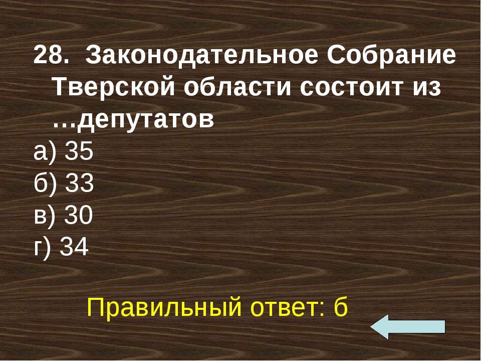 28. Законодательное Собрание Тверской области состоит из …депутатов а) 35 б)...