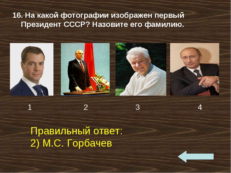 16. На какой фотографии изображен первый Президент СССР? Назовите его фамилию...