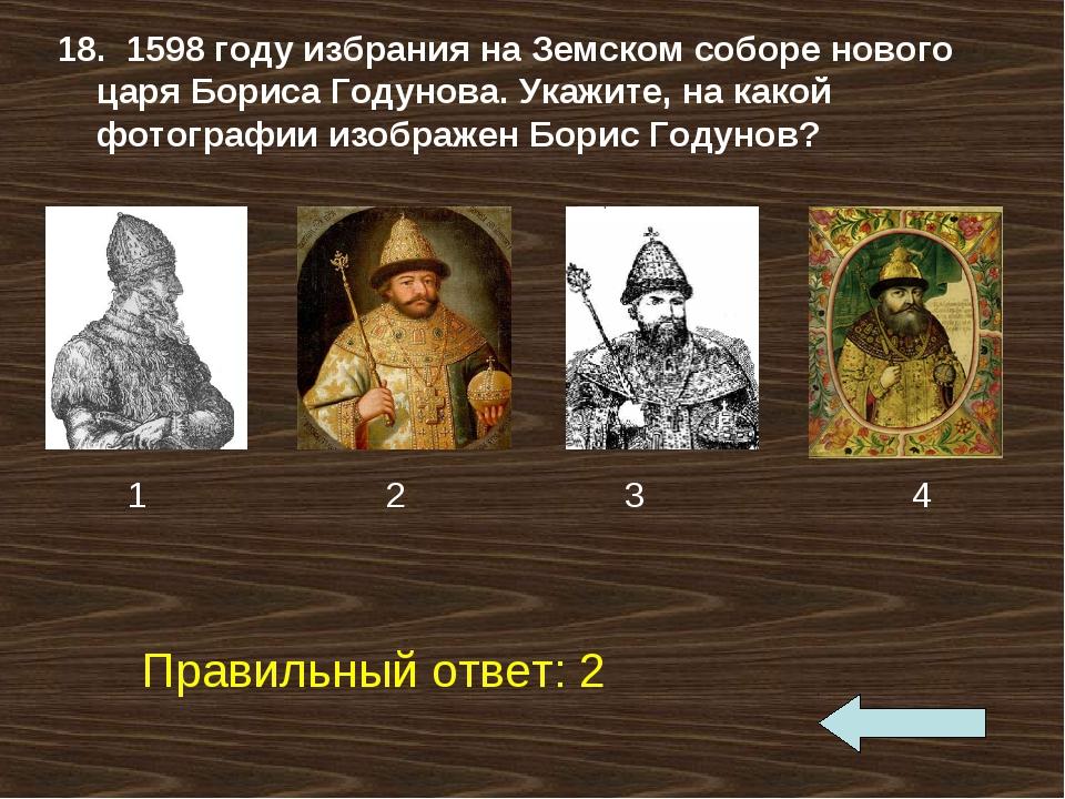 18. 1598 году избрания на Земском соборе нового царя Бориса Годунова. Укажите...