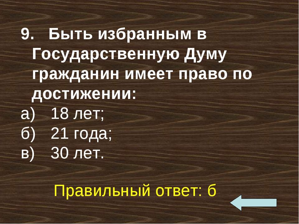 9. Быть избранным в Государственную Думу гражданин имеет право по достижении:...