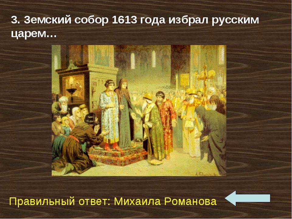 3. Земский собор 1613 года избрал русским царем… Правильный ответ: Михаила Ро...