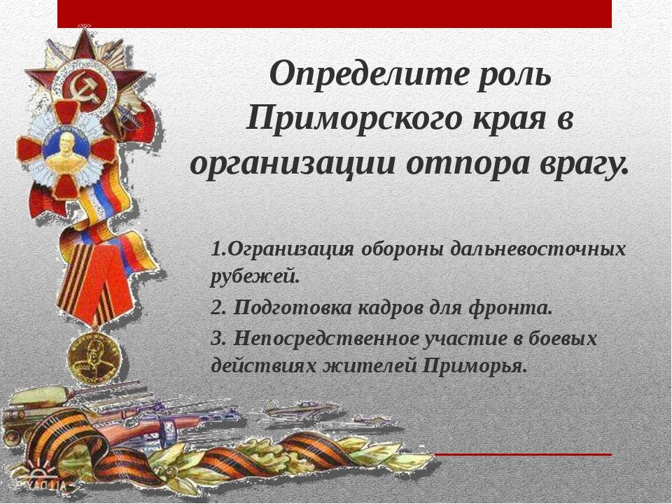 Определите роль Приморского края в организации отпора врагу. 1.Огранизация об...
