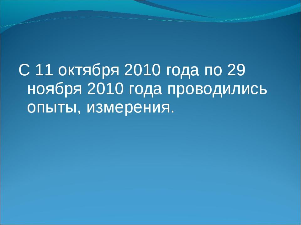 С 11 октября 2010 года по 29 ноября 2010 года проводились опыты, измерения.