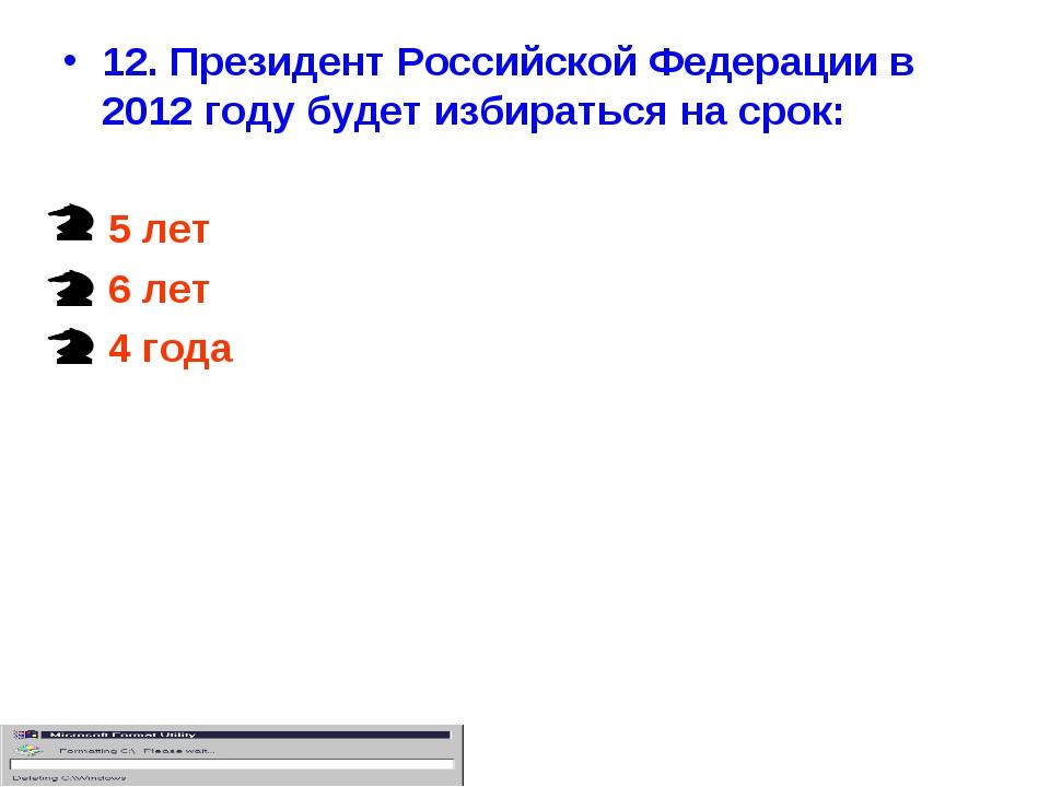 12. Президент Российской Федерации в 2012 году будет избираться на срок: 5 ле...
