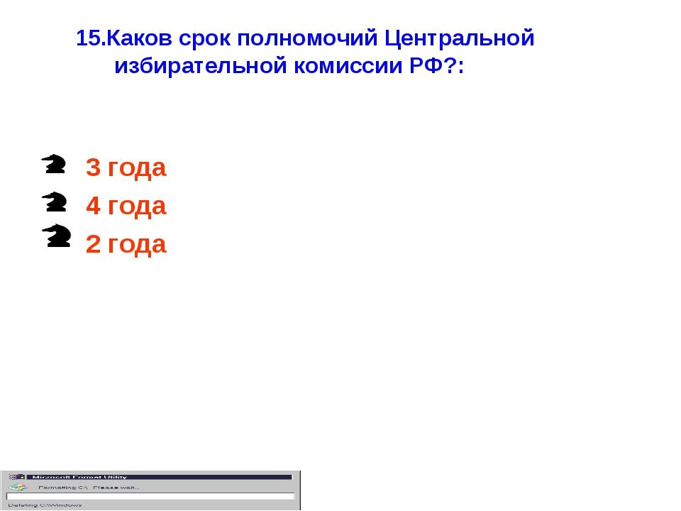 15.Каков срок полномочий Центральной избирательной комиссии РФ?: 3 года 4 год...