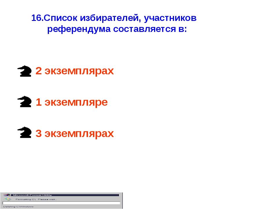 16.Список избирателей, участников референдума составляется в: 2 экземплярах 1...