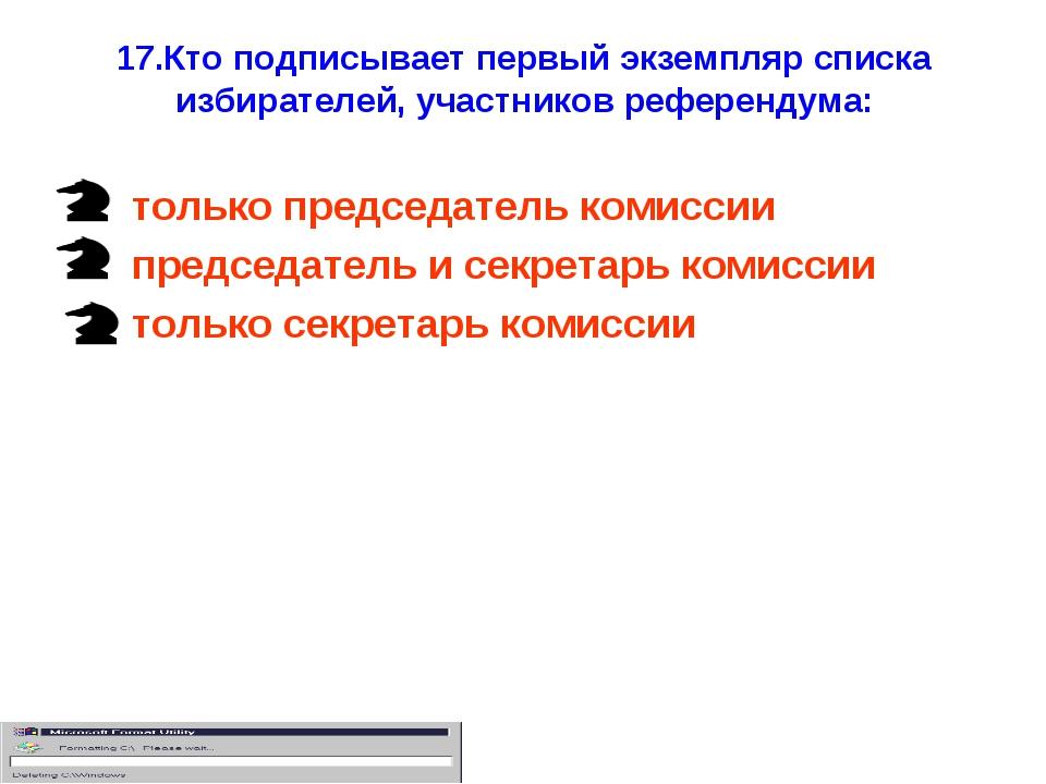 17.Кто подписывает первый экземпляр списка избирателей, участников референдум...