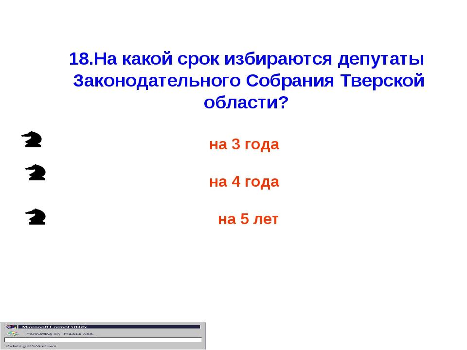 18.На какой срок избираются депутаты Законодательного Собрания Тверской облас...
