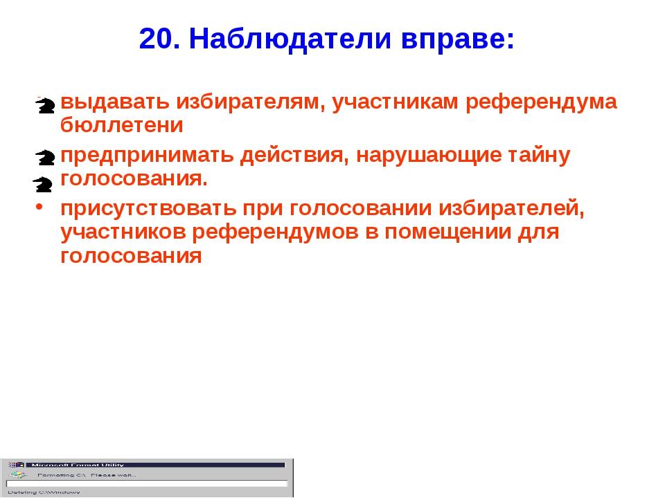 20. Наблюдатели вправе: выдавать избирателям, участникам референдума бюллетен...