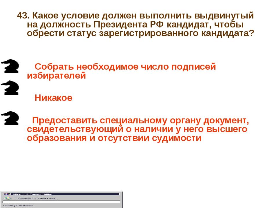 43. Какое условие должен выполнить выдвинутый на должность Президента РФ канд...
