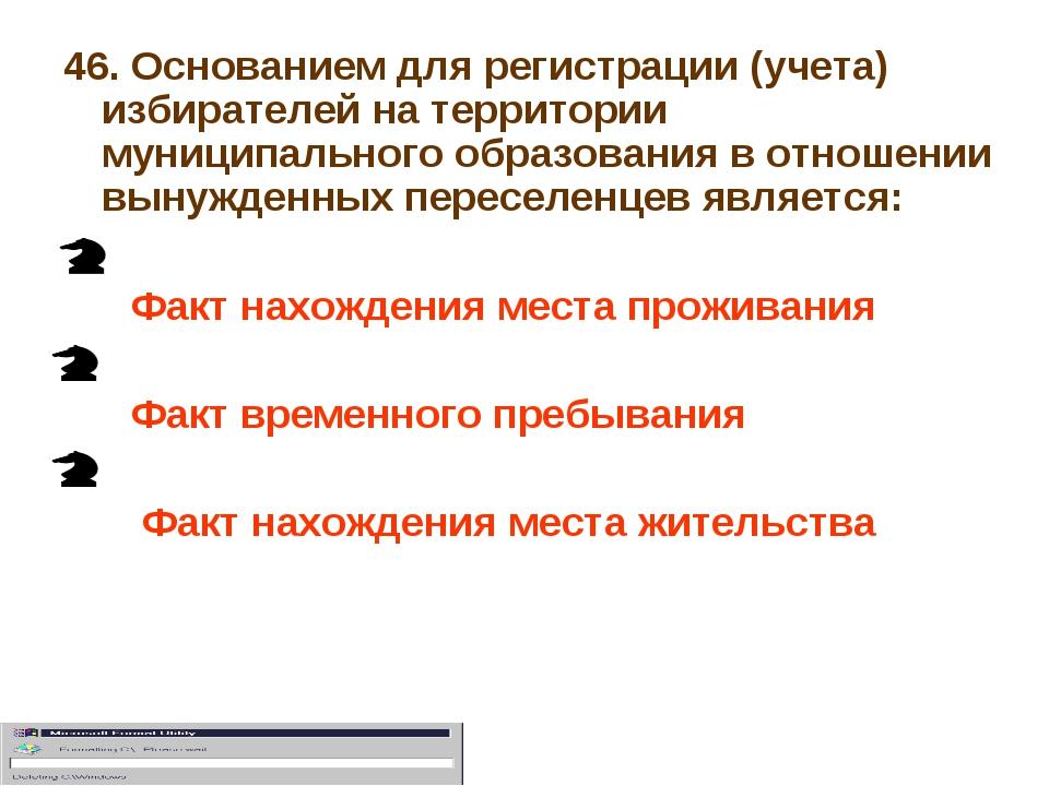 46. Основанием для регистрации (учета) избирателей на территории муниципально...