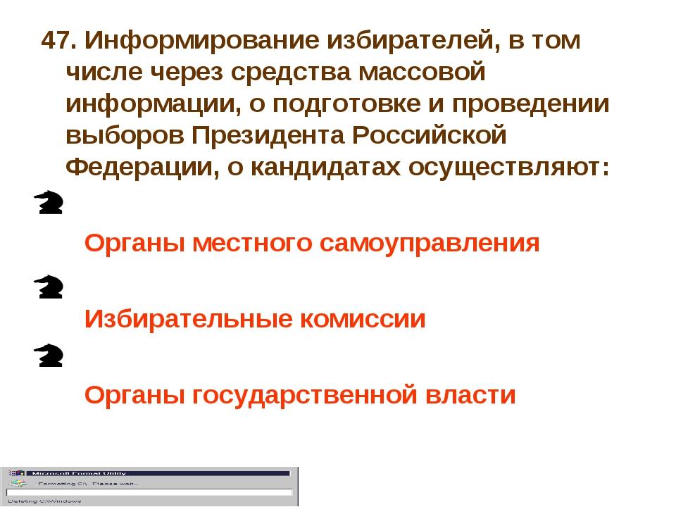 47. Информирование избирателей, в том числе через средства массовой информаци...