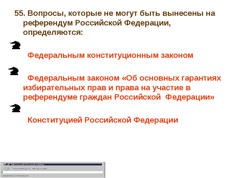 55. Вопросы, которые не могут быть вынесены на референдум Российской Федераци...
