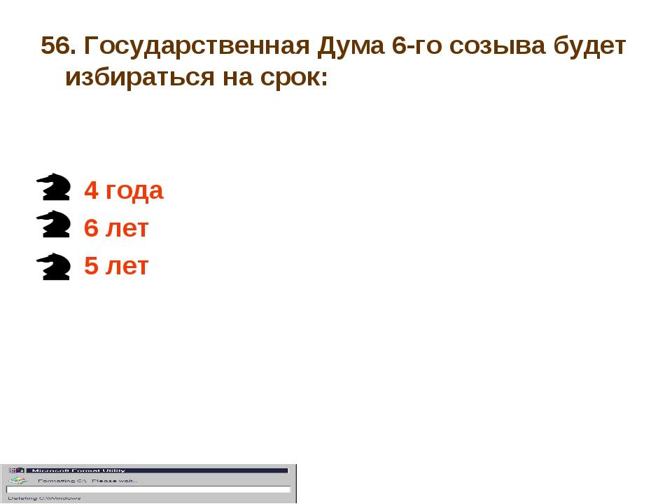 56. Государственная Дума 6-го созыва будет избираться на срок: 4 года 6 лет 5...