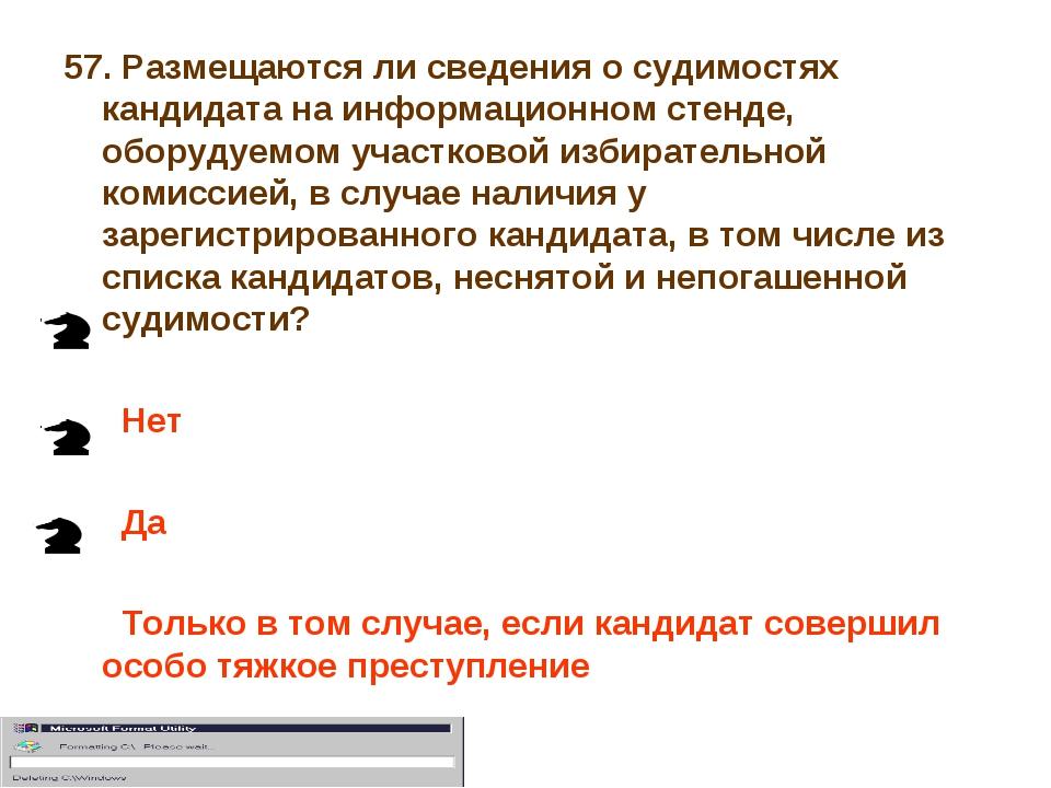 57. Размещаются ли сведения о судимостях кандидата на информационном стенде,...