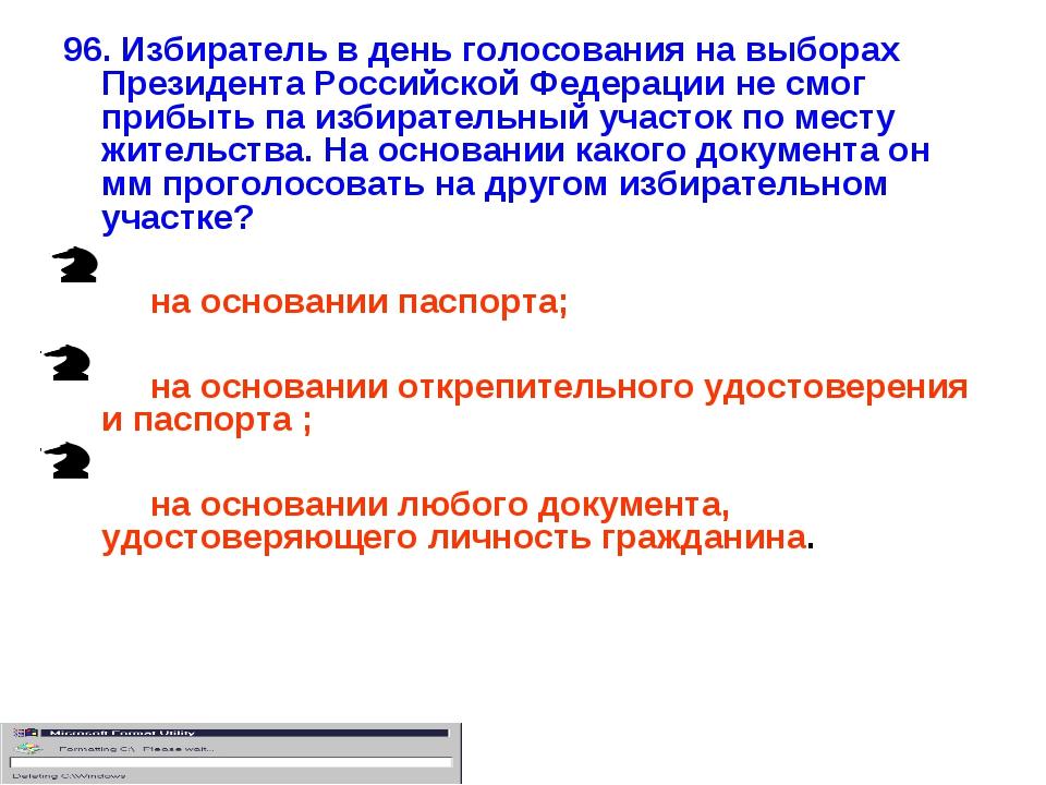 96. Избиратель в день голосования на выборах Президента Российской Федерации...