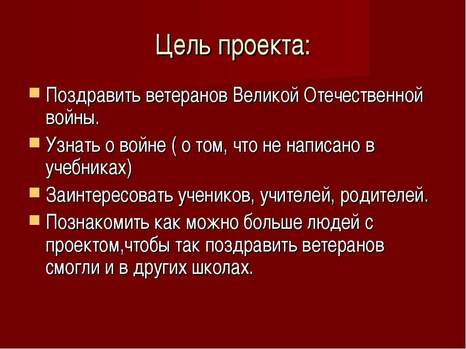 Цель проекта: Поздравить ветеранов Великой Отечественной войны. Узнать о войн...