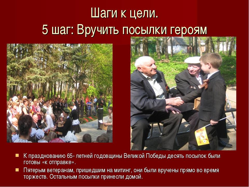 Шаги к цели. 5 шаг: Вручить посылки героям К празднованию 65- летней годовщин...