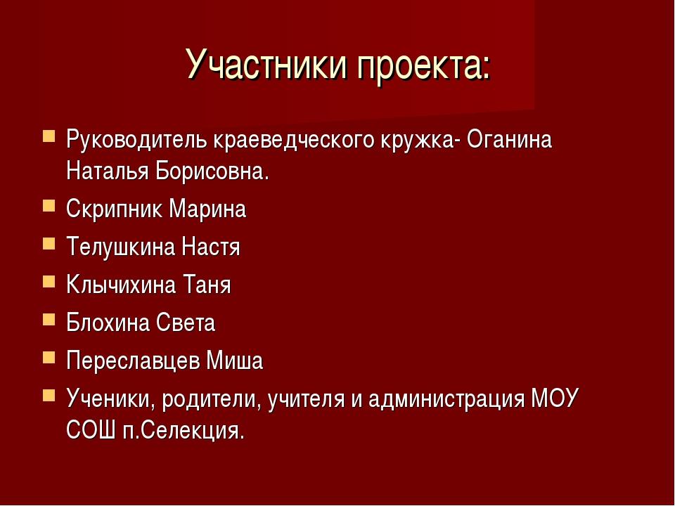 Участники проекта: Руководитель краеведческого кружка- Оганина Наталья Борисо...