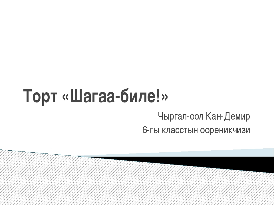 Торт «Шагаа-биле!» Чыргал-оол Кан-Демир 6-гы класстын оореникчизи