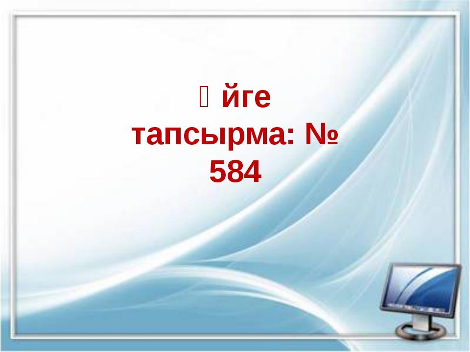 Үйге тапсырма: № 584