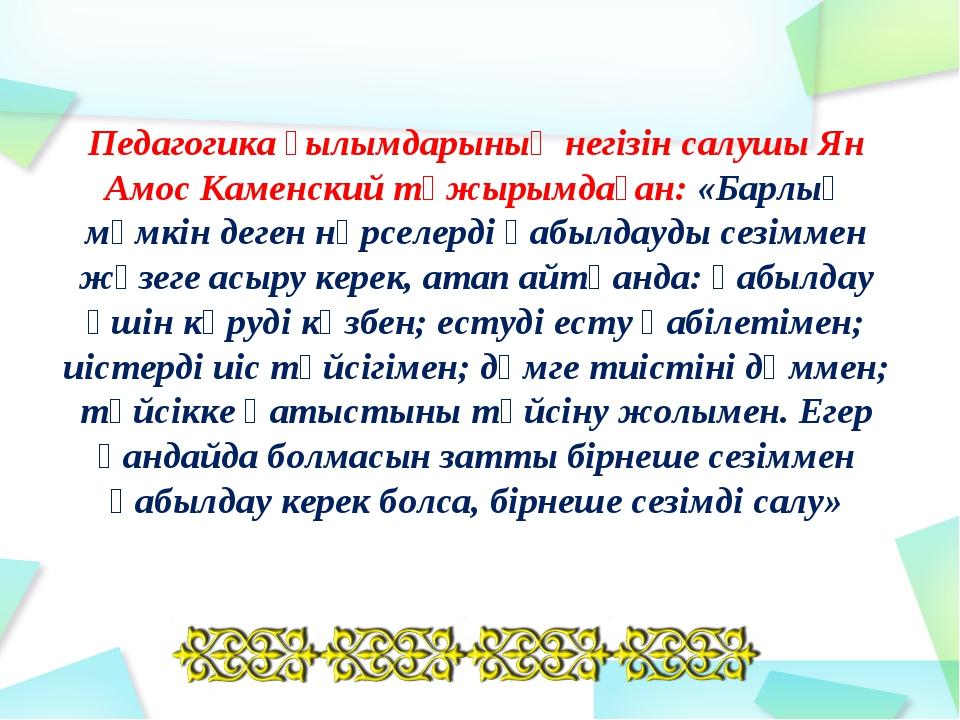 Педагогика ғылымдарының негізін салушы Ян Амос Каменский тұжырымдаған: «Барлы...