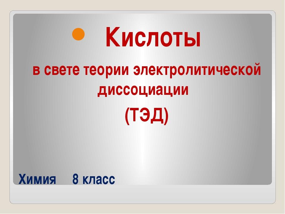 Химия 8 класс Кислоты в свете теории электролитической диссоциации (ТЭД)
