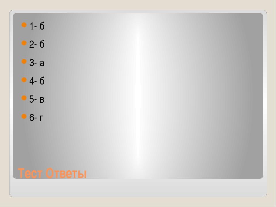 Тест Ответы 1- б 2- б 3- а 4- б 5- в 6- г