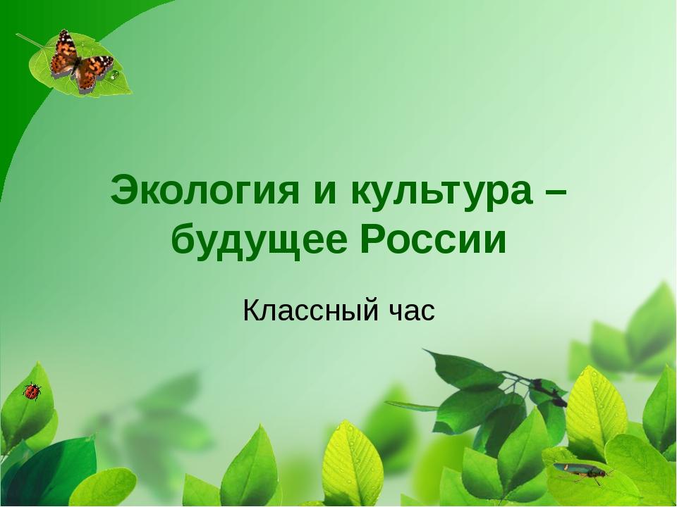 Экология и культура – будущее России Классный час