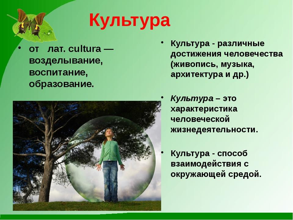 Культура от лат. cultura — возделывание, воспитание, образование. Культура -...