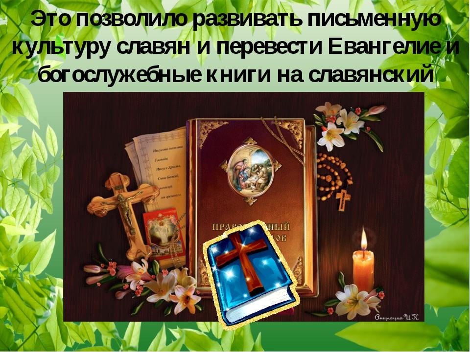 Это позволило развивать письменную культуру славян и перевести Евангелие и бо...