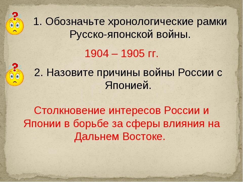 2. Назовите причины войны России с Японией. 1. Обозначьте хронологические рам...