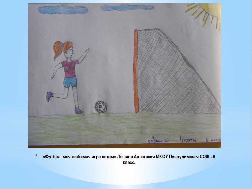 «Футбол, моя любимая игра летом» Лёшина Анастасия МКОУ Пуштулимская СОШ.. 6 к...