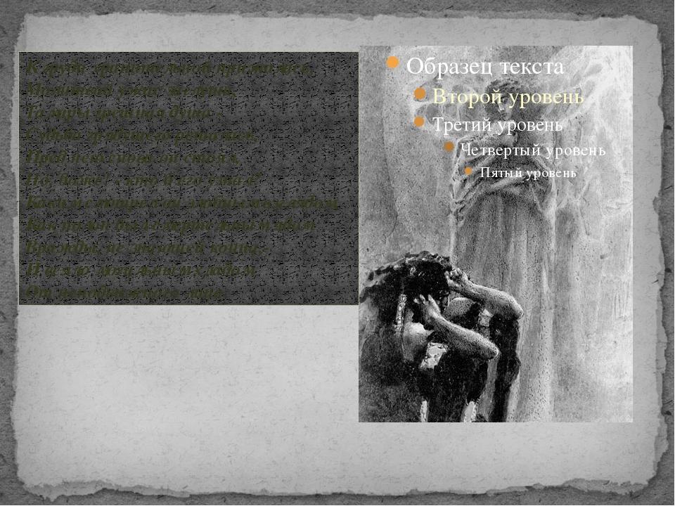 « К груди хранительной прижалась, Молитвой ужас заглуша, Тамары грешная душа...