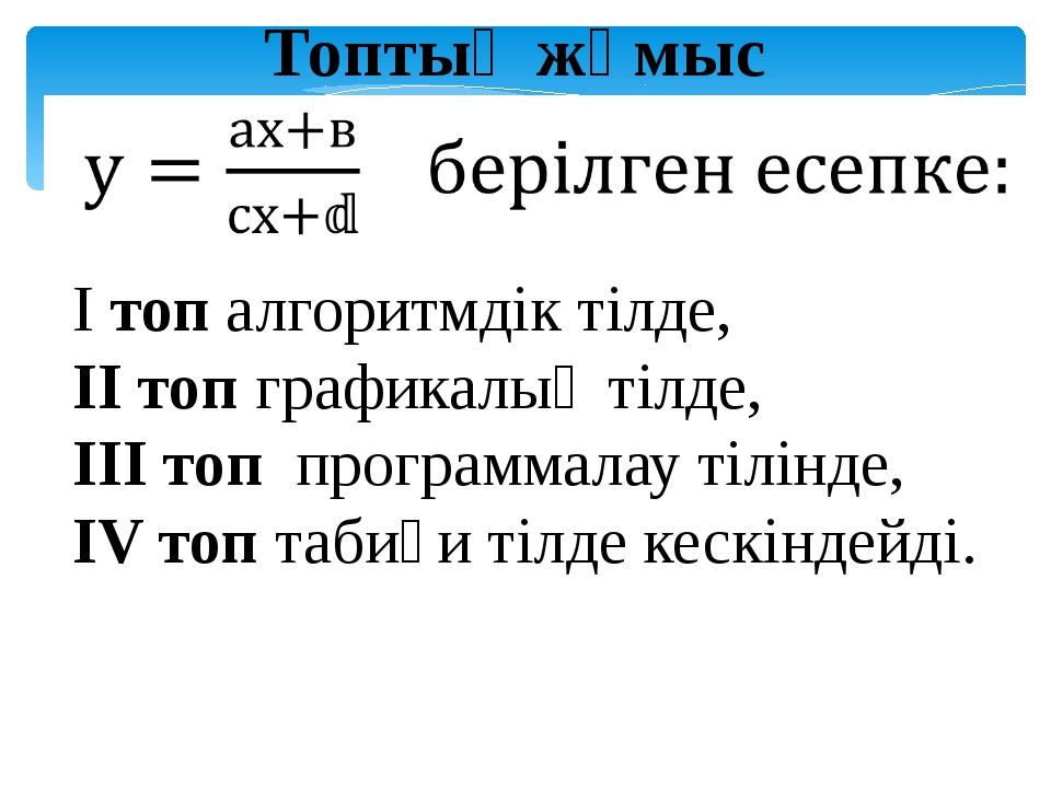 Топтық жұмыс І топ алгоритмдік тілде, ІІ топ графикалық тілде, ІІІ топ програ...