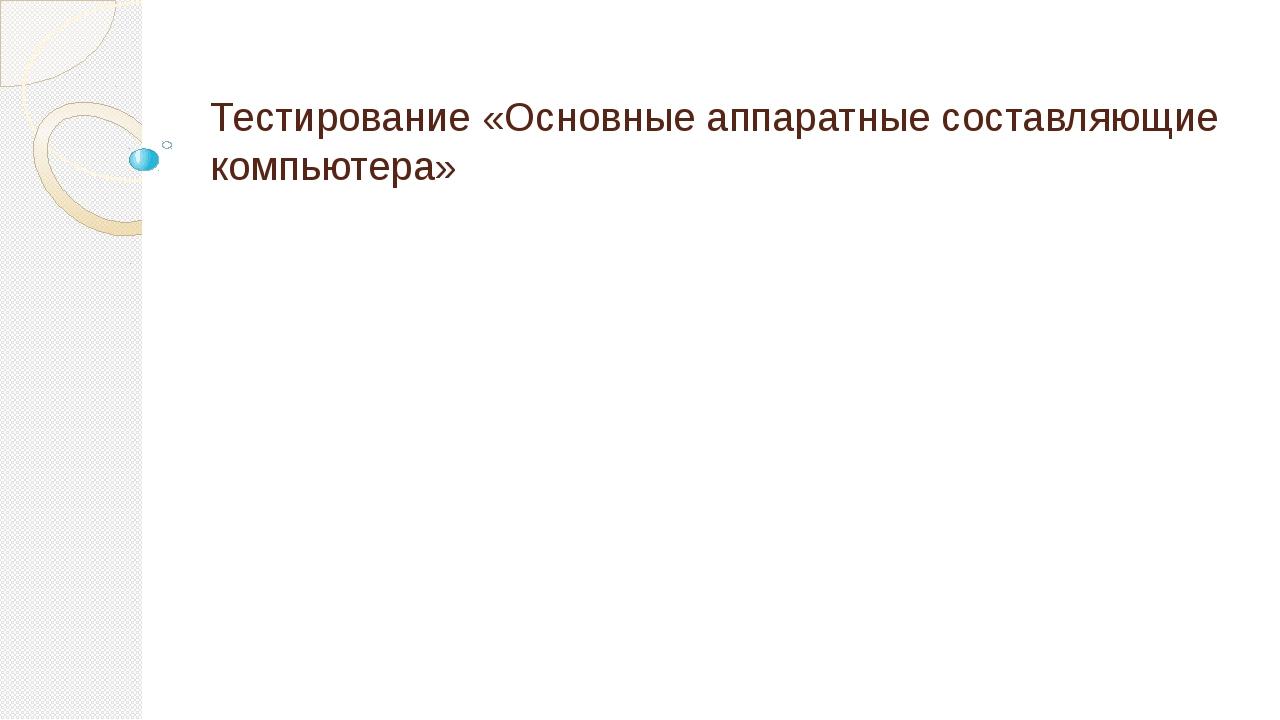 Тестирование «Основные аппаратные составляющие компьютера»
