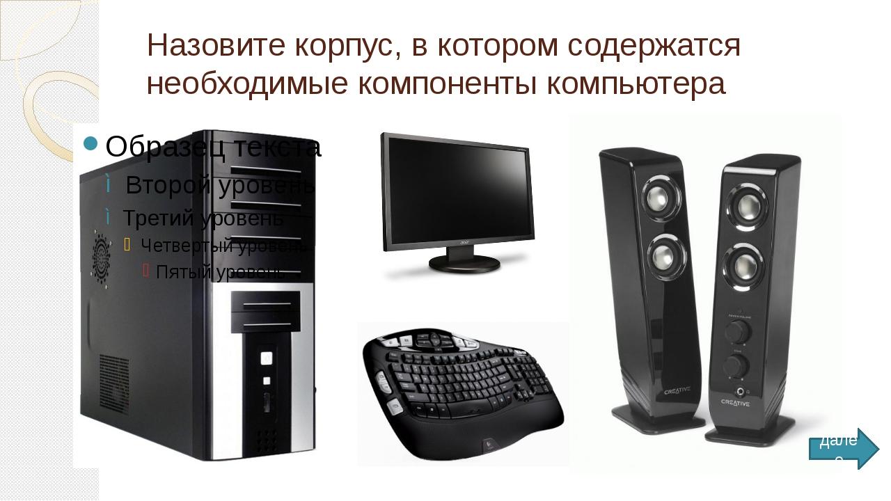 Назовите корпус, в котором содержатся необходимые компоненты компьютера далее