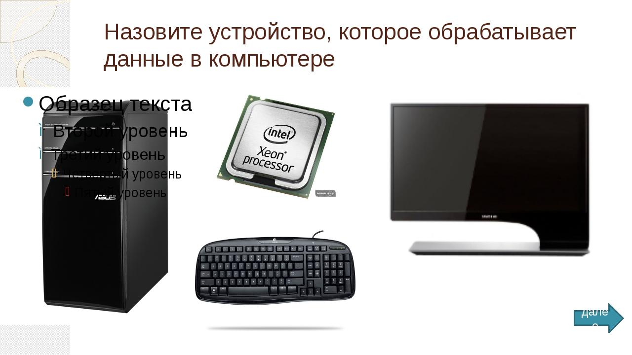 Назовите устройство, которое обрабатывает данные в компьютере далее