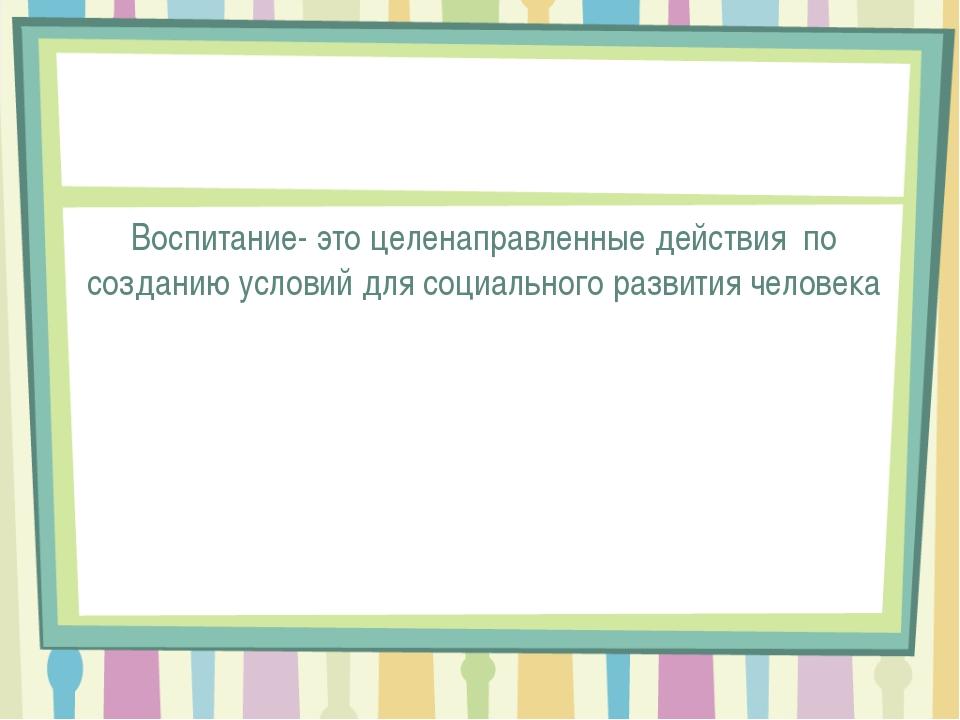 Воспитание- это целенаправленные действия по созданию условий для социальног...