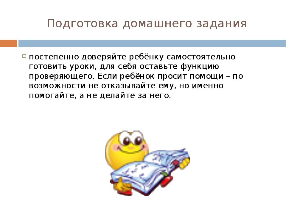 Подготовка домашнего задания постепенно доверяйте ребёнку самостоятельно гото...