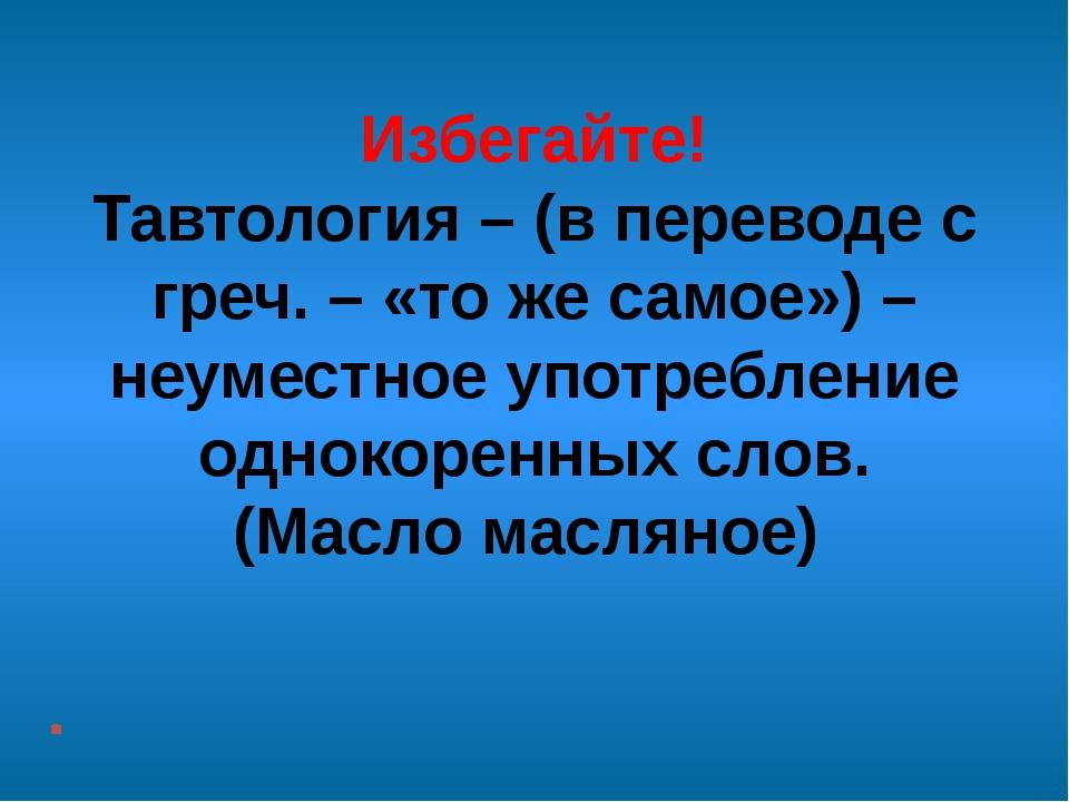 Избегайте! Тавтология – (в переводе с греч. – «то же самое») – неуместное упо...