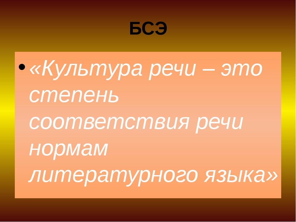 БСЭ «Культура речи – это степень соответствия речи нормам литературного языка»